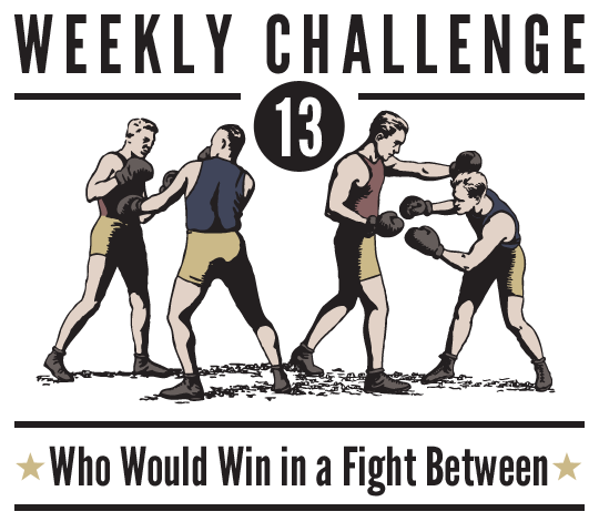 WEekly Challenge Number 13 - Who Would Win in a Fight Between